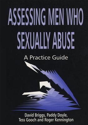 Assessing Men Who Sexually Abuse: A Practice Guide  by  David Briggs
