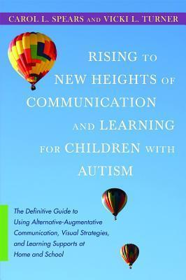 Rising to New Heights of Communication and Learning for Children with Autism: The Definitive Guide to Using Alternative-Augmentative Communication, Visual Strategies, and Learning Supports at Home and School Carol L. Spears