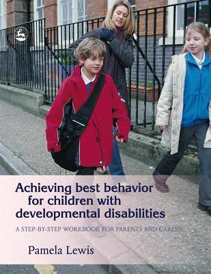 Achieving Best Behavior for Children with Developmental Disabilities: A Step-By-Step Workbook for Parents and Carers  by  Pamela Faith Lewis