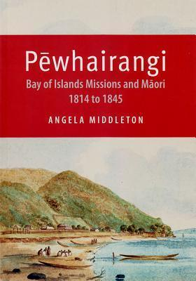 Pewhairangi: Bay of Islands Missions and Maori 1814 to 1845 Angela Middleton