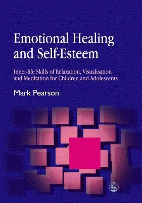 Emotional Healing and Self-Esteem: Inner-Life Skills of Relaxation, Visualisation and Mediation for Children and Adolescents Mark Pearson