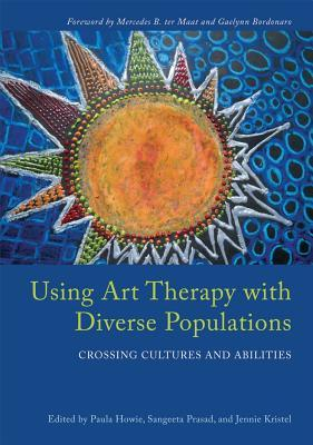 Using Art Therapy with Diverse Populations: Crossing Cultures and Abilities  by  Paula Howie