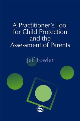 A Practitioners Tool for Child Protection and the Assessment of Parents Jeff Fowler
