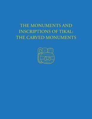 The Monuments and Inscriptions of Tikal--The Carved Monuments: Tikal Report 33a Nicholas Jones