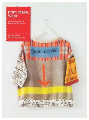 Print, Make, Wear: Creative Projects for Digital Textile Design  by  Melanie Bowles