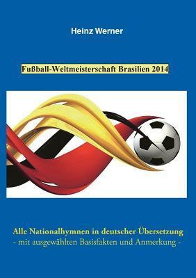 Fußball-Weltmeisterschaft Brasilien 2014: Alle Nationalhymnen in deutscher Übersetzung - mit ausgewählten Basisfakten und Anmerkung -  by  Heinz Werner