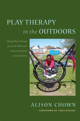 Play Therapy in the Outdoors: Taking Play Therapy out of the Playroom and into Natural Environments Alison Chown