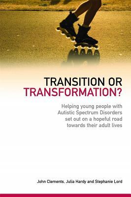 Transition or Transformation?: Helping Young People with Autistic Spectrum Disorder Set Out on a Hopeful Road Towards Their Adult Lives  by  John Clements