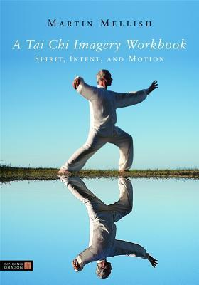 A Tai Chi Imagery Workbook: Spirit, Intent, and Motion  by  Martin Mellish