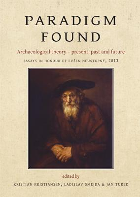 Paradigm Found: Archaeological Theory Present, Past and Future. Essays in Honour of Evzen Neustupny Kristian Kristiansen