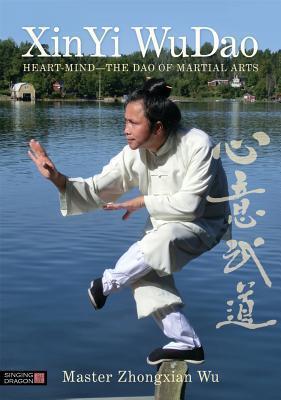 XinYi WuDao: Heart-Mind - The Dao of Martial Arts Zhongxian Wu