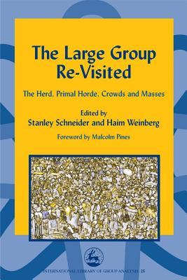 The Large Group Re Visited: The Herd, Primal Horde, Crowds And Masses (International Library Of Group Analysis, 25) Haim Weinberg