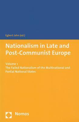 Nationalism in Late and Post-Communist Europe: Volume 1 - The Failed Nationalism of the Multinational and Partial National States Egbert Jahn
