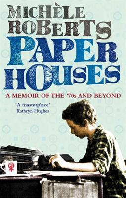 Paper Houses: A Memoir of the 70s and Beyond. Michle Roberts  by  Michèle Roberts