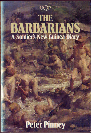 The Barbarians: A Soldiers New Guinea Diary  by  Peter Pinney