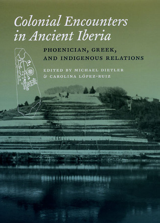 Colonial Encounters in Ancient Iberia: Phoenician, Greek, and Indigenous Relations  by  Michael Dietler
