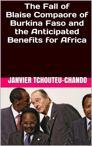 The Fall of Blaise Compaore of Burkina Faso and the Anticipated Benefits for Africa  by  Janvier Chouteu-Chando