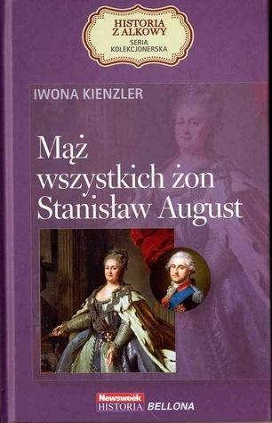 Mąż wszystkich żon. Stanisław August  by  Iwona Kienzler