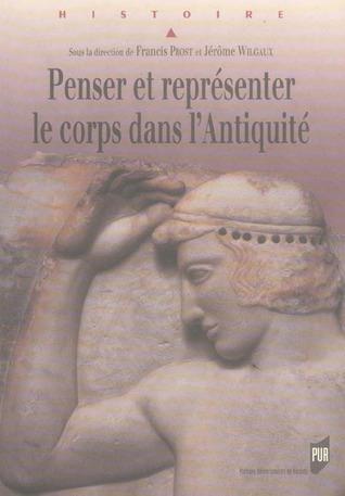 Penser et représenter le corps dans lAntiquité  by  Francis Prost