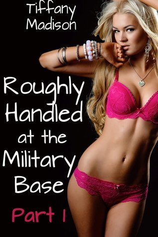 Roughly Handled at the Military Base - Part 1  by  Tiffany  Madison