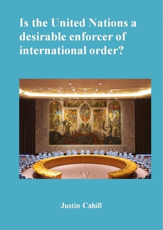 Is The United Nations A Desirable Enforcer Of Interntional Order ? Justin Cahill