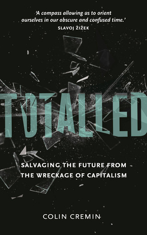 Totalled: Salvaging the Future from the Wreckage of Capitalism: Salvaging the Future from the Wreckage of Capitalism  by  Colin Cremin