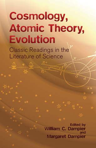 Cosmology, Atomic Theory, Evolution: Classic Readings in the Literature of Science William Dampier