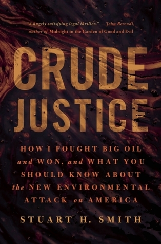 Crude Justice: How I Fought Big Oil and Won,  and What You Should Know About the New Environmental Attack on America  by  Stuart H. Smith