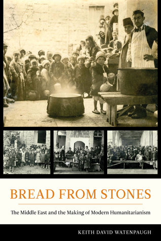 Bread from Stones: The Middle East and the Making of Modern Humanitarianism  by  Keith Watenpaugh