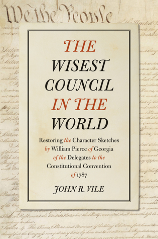 The Wisest Council in the World: Restoring the Character Sketches  by  William Pierce of Georgia of the Delegates to the Constitutional Convention of 1787 by William Pierce