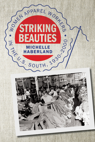 Striking Beauties: Women Apparel Workers in the U.S. South, 1930-2000  by  Michelle Haberland