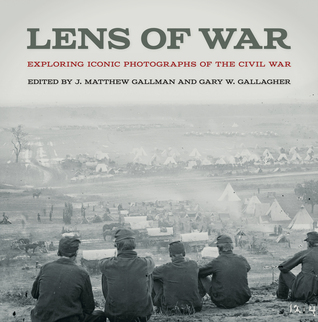 Lens of War: Exploring Iconic Photographs of the Civil War  by  J. Matthew Gallman