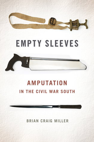 Empty Sleeves: Amputation in the Civil War South Brian Craig Miller