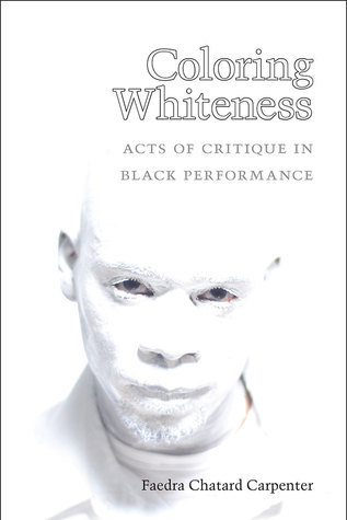 Coloring Whiteness: Acts of Critique in Black Performance  by  Faedra Chatard Carpenter