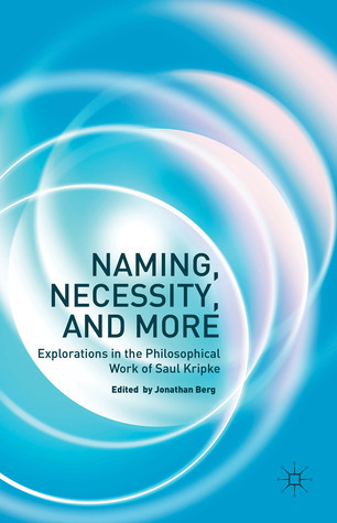 Naming, Necessity and More: Explorations in the Philosophical Work of Saul Kripke  by  Jonathan Berg