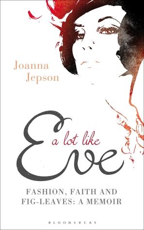 A Lot Like Eve: Fashion, Faith and Fig-Leaves: A Memoir  by  Joanna Jepson
