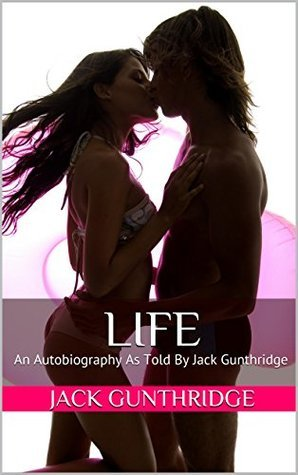 Life: An Autobiography As Told By Jack Gunthridge Jack Gunthridge