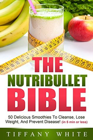 The Nutribullet Bible: 50 Delicious Smoothies To Cleanse, Lose Weight, And Prevent Disease! (in 5 min or less)  by  Tiffany White