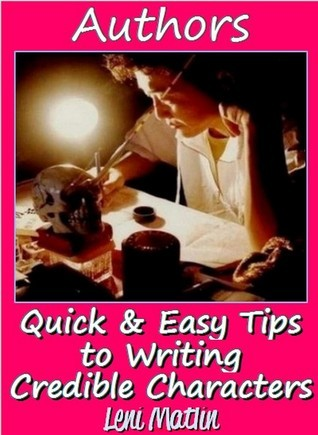 Authors - How to Develop a Character: Quick and Easy Tips for Writing Credible Characters  by  Leni Matlin