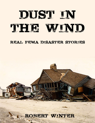 Dust in the Wind: Real FEMA Disaster Stories Robert  Winter