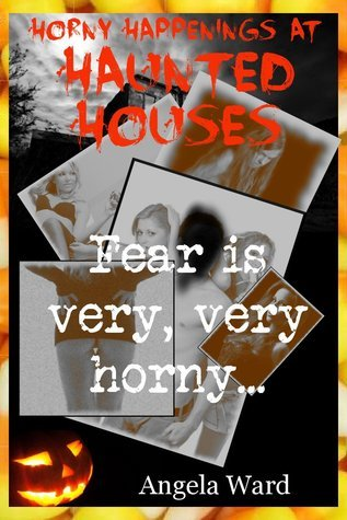 Horny Happenings at Haunted Houses (Is It Fear or Is It Lust?): Five Explicit Erotica Stories  by  Angela Ward