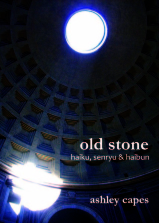 old stone: haiku, senryu & haibun Ashley Capes