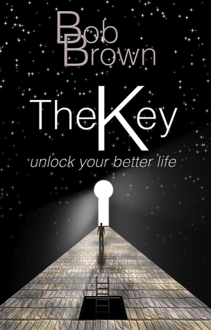 The Key: Unlock Your Better Life: Unlock Your Better Life Bob Brown