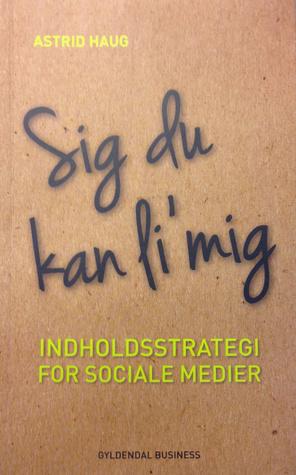 Sig du kan li mig - Indholdsstrategi for sociale medier  by  Astrid Haug