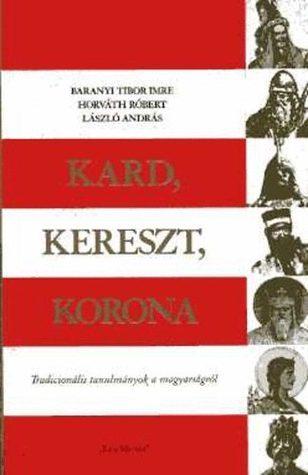Kard, Kereszt, Korona. Tradicionális tanulmányok a magyarságról.  by  Baranyi Tibor Imre