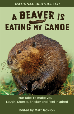 A Beaver is Eating My Canoe: True Tales to Make you Laugh, Chortle, Snicker and Feel Inspired Matt Jackson
