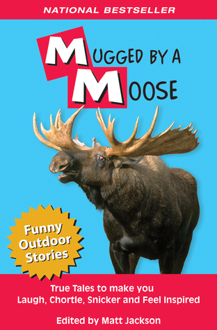 Mugged  by  a Moose: True Tales to Make you Laugh, Chortle, Snicker and Feel Inspired by Matt Jackson