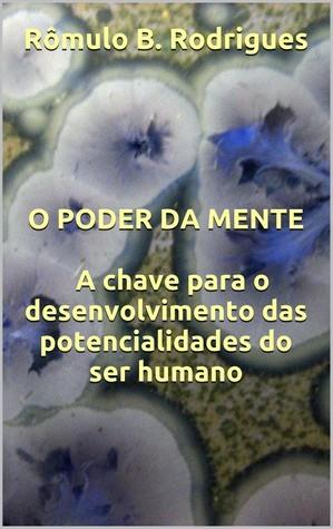 O poder da mente: A chave para o desenvolvimento das potencialidades do ser humano Rômulo B. Rodrigues