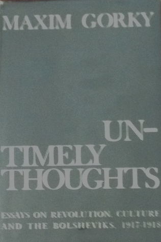 Untimely Thoughts: Essays on Revolution, Culture, and the Bolsheviks, 1917-1918  by  Maxim Gorky
