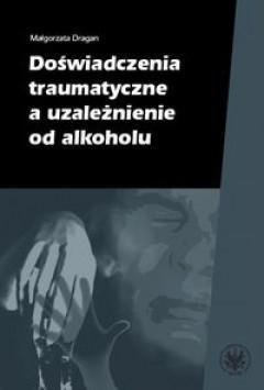 Doświadczenia traumatyczne a uzależnienie od alkoholu  by  Małgorzata Dragan